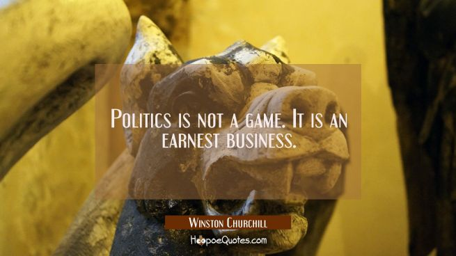 Politics is not a game. It is an earnest business.