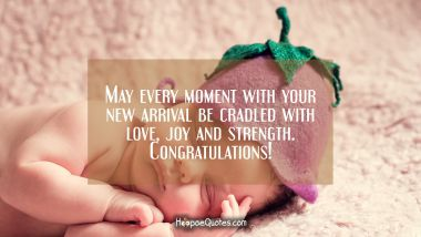 May every moment with your new arrival be cradled with love, joy and strength. Congratulations! New Baby Quotes