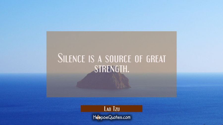 Silence is a source of great strength. Lao Tzu Quotes