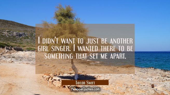 I didn't want to just be another girl singer. I wanted there to be something that set me apart.