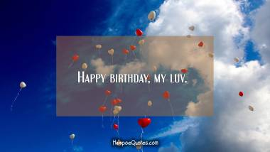 Happy birthday, my luv. Birthday Quotes