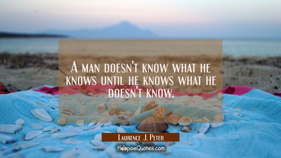 A man doesn't know what he knows until he knows what he doesn't know. Laurence J. Peter Quotes