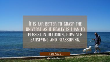 It is far better to grasp the universe as it really is than to persist in delusion however satisfyi