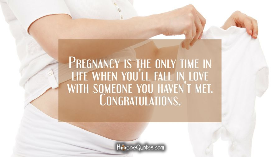 Pregnancy is the only time in life when you'll fall in love with someone you haven't met. Congratulations. Pregnancy Quotes