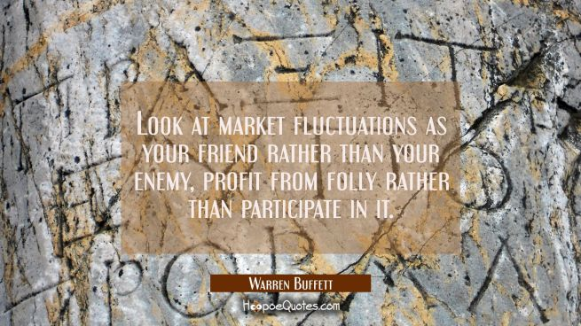 Look at market fluctuations as your friend rather than your enemy, profit from folly rather than pa