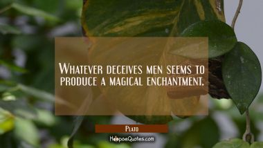 Whatever deceives men seems to produce a magical enchantment. Plato Quotes