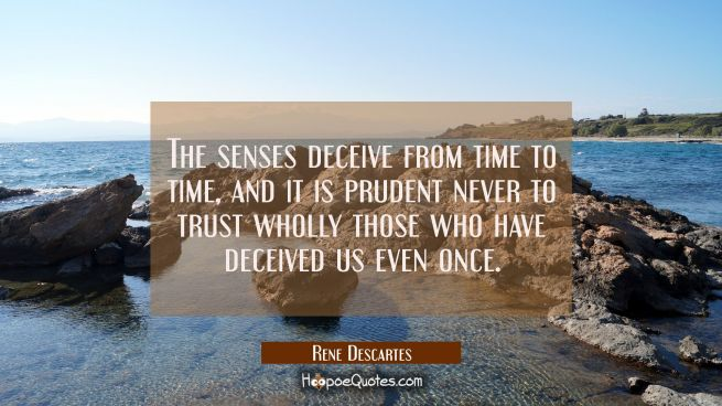 The senses deceive from time to time and it is prudent never to trust wholly those who have deceive