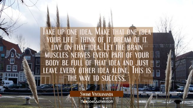 Take up one idea. Make that one idea your life - think of it dream of it live on that idea. Let the