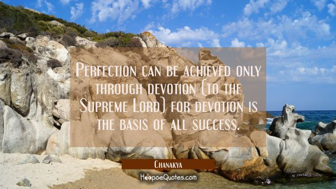 Perfection can be achieved only through devotion (to the Supreme Lord) for devotion is the basis of