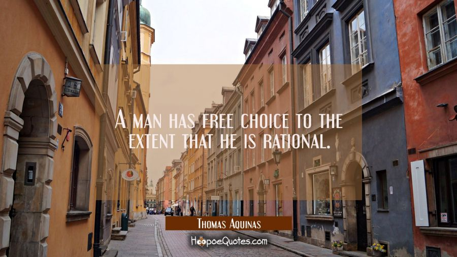 A man has free choice to the extent that he is rational. Thomas Aquinas Quotes