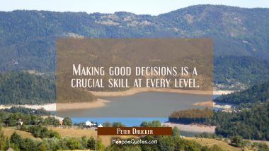 Making good decisions is a crucial skill at every level.