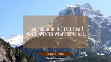 I am proud of the fact that I never invented weapons to kill.