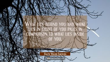 What lies behind you and what lies in front of you pales in comparison to what lies inside of you.