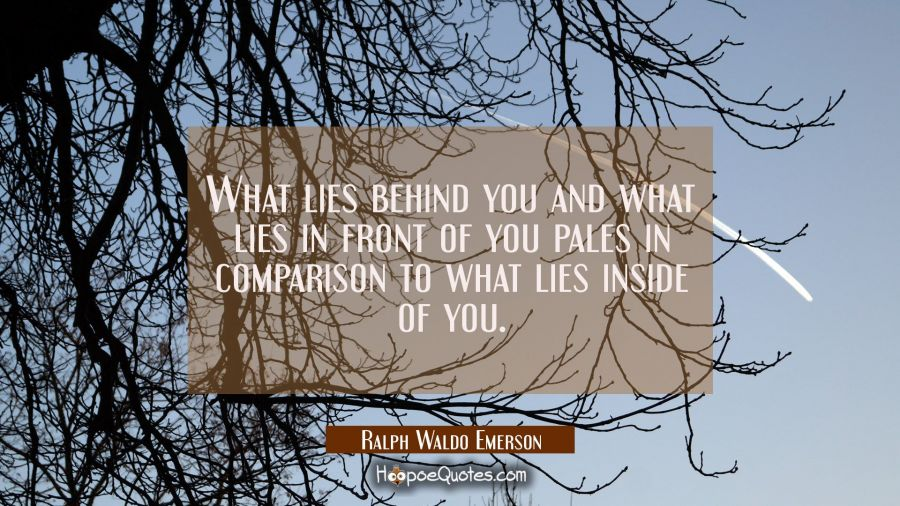 What lies behind you and what lies in front of you pales in comparison to what lies inside of you. Ralph Waldo Emerson Quotes