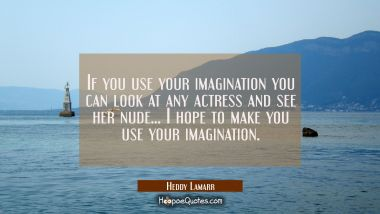 If you use your imagination you can look at any actress and see her nude... I hope to make you use