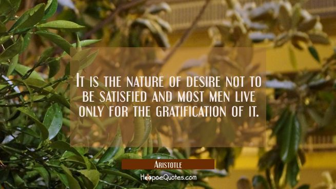 It is the nature of desire not to be satisfied and most men live only for the gratification of it.