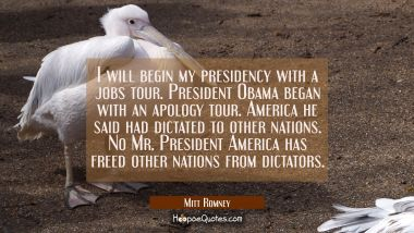 I will begin my presidency with a jobs tour. President Obama began with an apology tour. America he