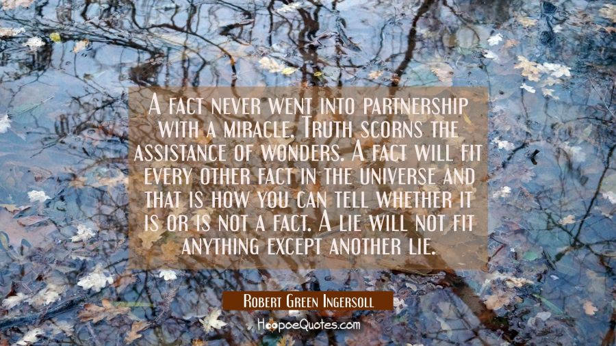 A fact never went into partnership with a miracle. Truth scorns the assistance of wonders. A fact w Robert Green Ingersoll Quotes