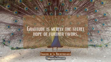 Gratitude is merely the secret hope of further favors. Francois de La Rochefoucauld Quotes