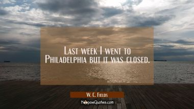 Last week I went to Philadelphia but it was closed.