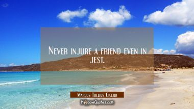 Never injure a friend even in jest.