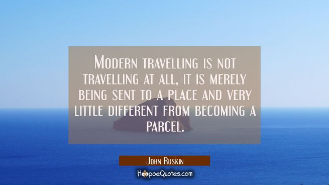 Modern travelling is not travelling at all, it is merely being sent to a place and very little diff