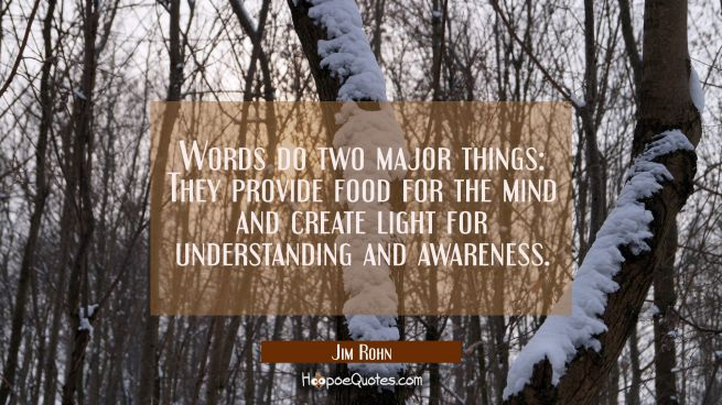 Words do two major things: They provide food for the mind and create light for understanding and aw
