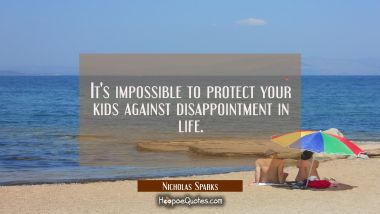 It's impossible to protect your kids against disappointment in life. Nicholas Sparks Quotes