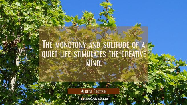 The monotony and solitude of a quiet life stimulates the creative mind.