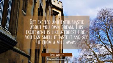 Get excited and enthusiastic about you own dream. This excitement is like a forest fire - you can s Denis Waitley Quotes