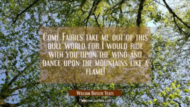 Come Fairies take me out of this dull world for I would ride with you upon the wind and dance upon