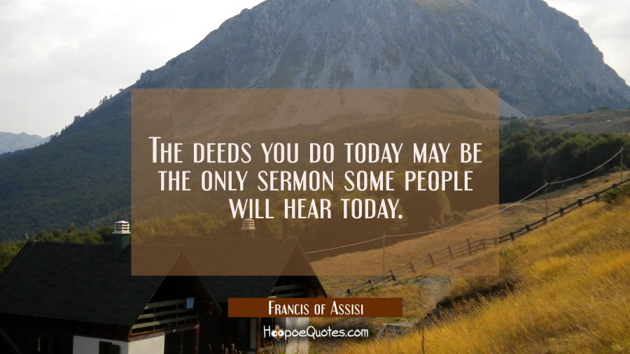 The deeds you do today may be the only sermon some people will hear today. Francis of Assisi Quotes