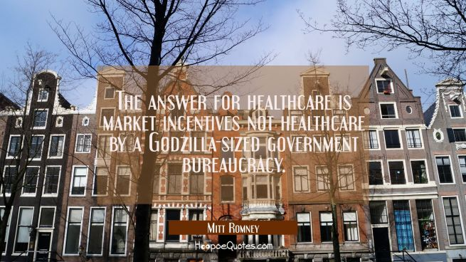 The answer for healthcare is market incentives not healthcare by a Godzilla-sized government bureau