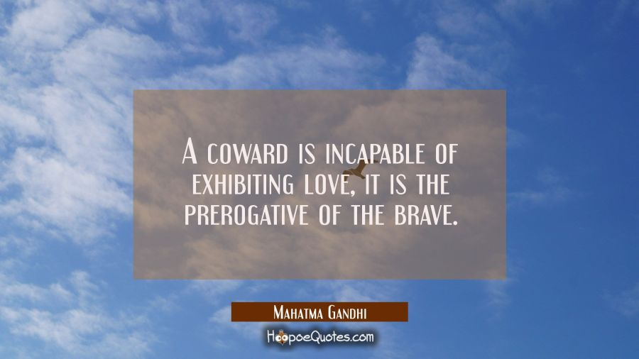 A coward is incapable of exhibiting love, it is the prerogative of the brave. Mahatma Gandhi Quotes