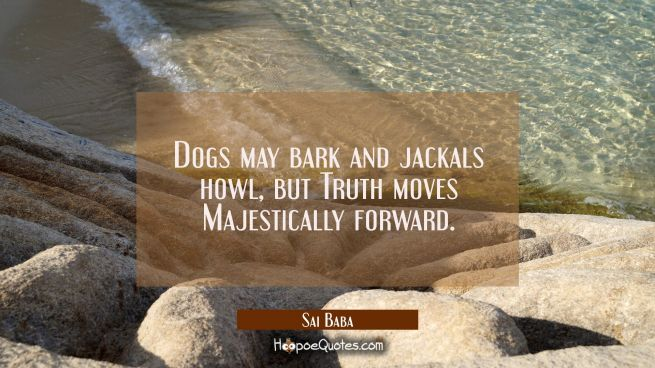 Dogs may bark and jackals howl, but Truth moves Majestically forward.