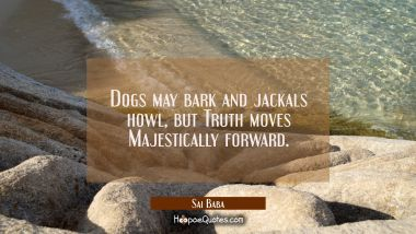 Dogs may bark and jackals howl, but Truth moves Majestically forward. Sai Baba Quotes