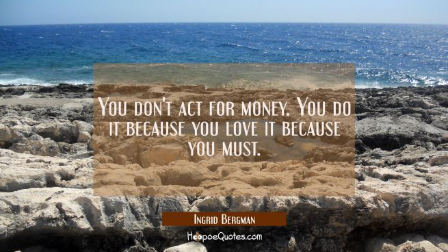 You don't act for money. You do it because you love it because you must.