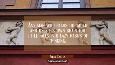 Any man who reads too much and uses his own brain too little falls into lazy habits of thinking. Albert Einstein Quotes