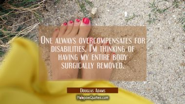 One always overcompensates for disabilities. I'm thinking of having my entire body surgically remov