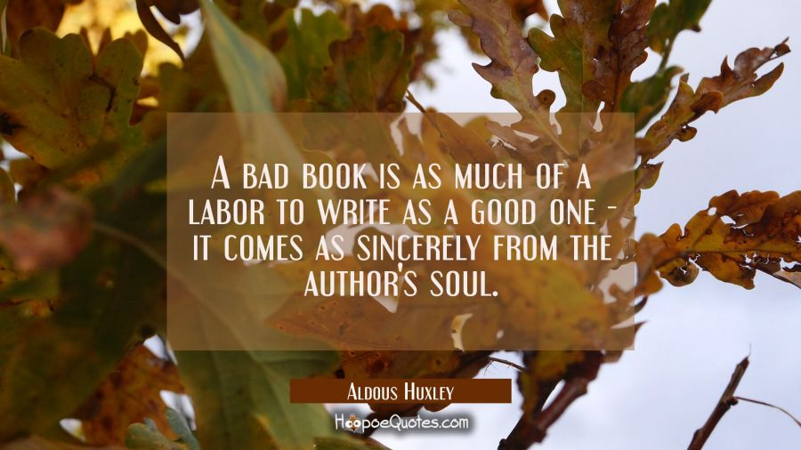 A bad book is as much of a labor to write as a good one it comes as sincerely from the author's sou Aldous Huxley Quotes