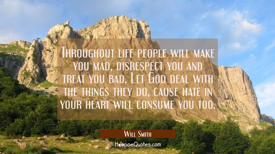 Throughout life people will make you mad disrespect you and treat you bad. Let God deal with the th Will Smith Quotes