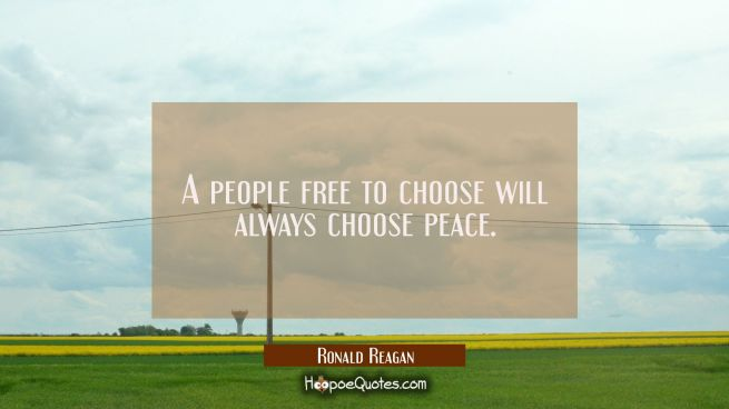 A people free to choose will always choose peace.