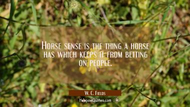 Horse sense is the thing a horse has which keeps it from betting on people.