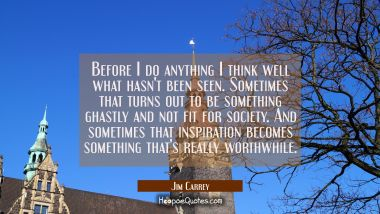 Before I do anything I think well what hasn't been seen. Sometimes that turns out to be something g Jim Carrey Quotes