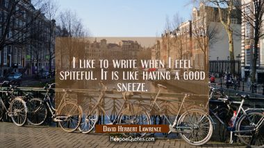 I like to write when I feel spiteful. It is like having a good sneeze.