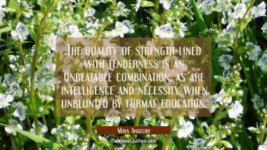 The quality of strength lined with tenderness is an unbeatable combination as are intelligence and Maya Angelou Quotes