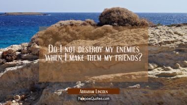 Do I not destroy my enemies when I make them my friends? Abraham Lincoln Quotes