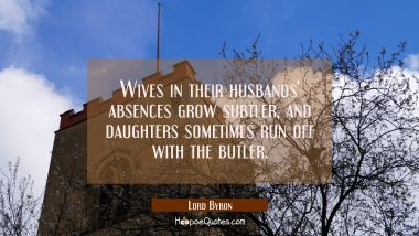 Wives in their husbands' absences grow subtler and daughters sometimes run off with the butler Lord Byron Quotes