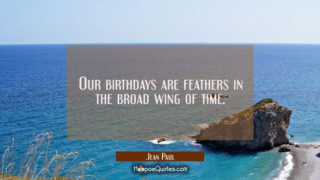 Our birthdays are feathers in the broad wing of time.