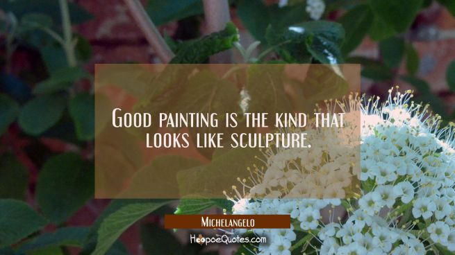 Good painting is the kind that looks like sculpture.